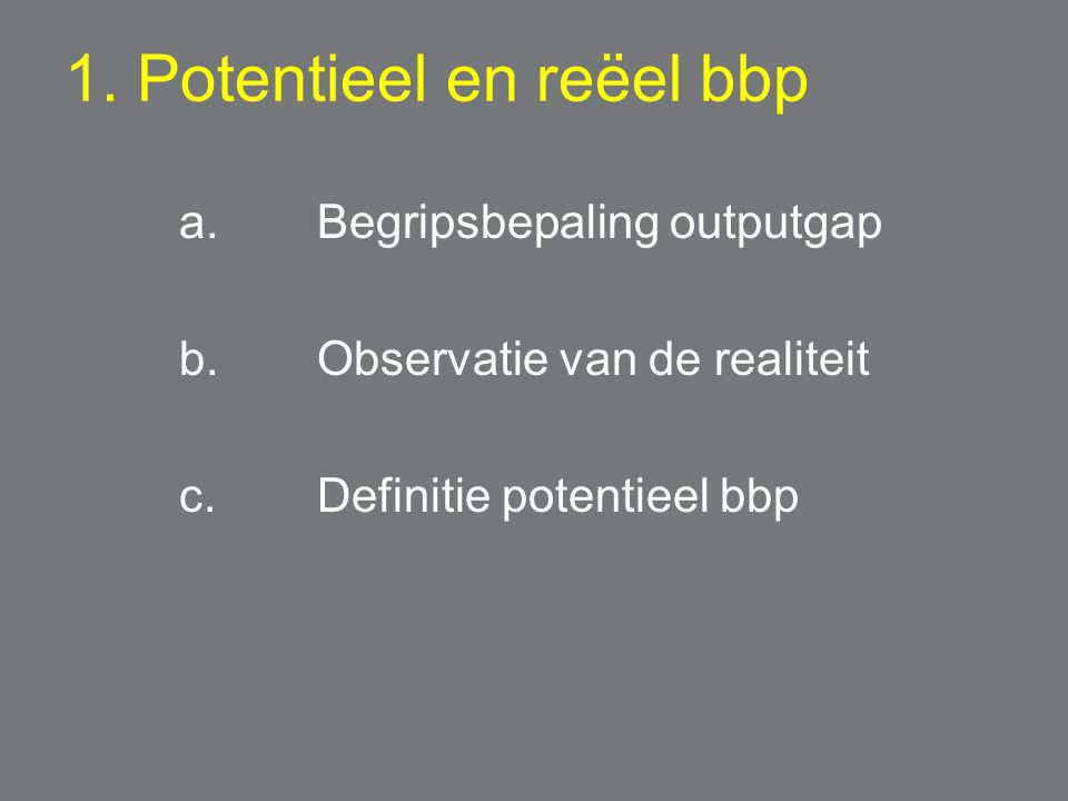 1. Potentieel en reëel bbp a. Begripsbepaling outputgap b.Observatie van de realiteit c.Definitie potentieel bbp