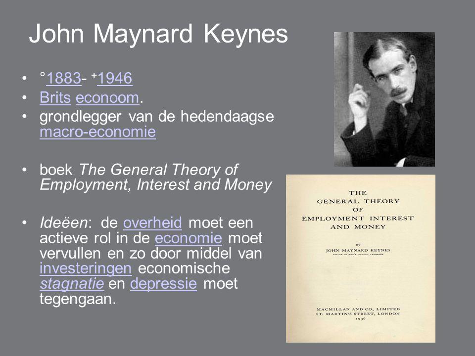John Maynard Keynes °1883- + 19461883 1946 Brits econoom.Britseconoom grondlegger van de hedendaagse macro-economie macro-economie boek The General Theory of Employment, Interest and Money Ideëen: de overheid moet een actieve rol in de economie moet vervullen en zo door middel van investeringen economische stagnatie en depressie moet tegengaan.overheideconomie investeringen stagnatiedepressie