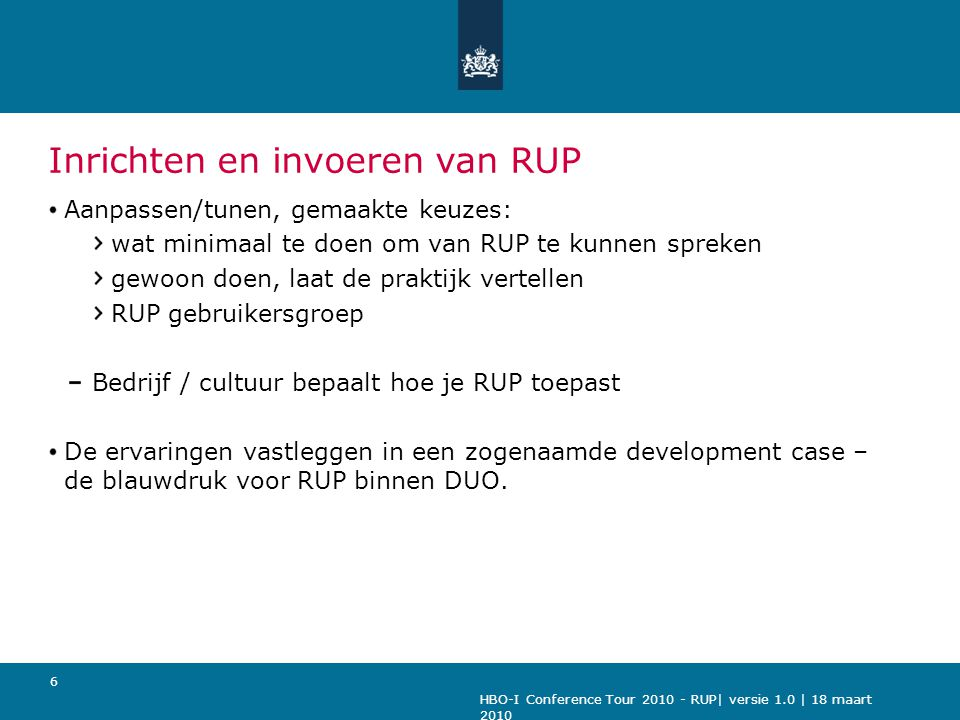HBO-I Conference Tour 2010 - RUP| versie 1.0 | 18 maart 2010 6 Inrichten en invoeren van RUP Aanpassen/tunen, gemaakte keuzes: wat minimaal te doen om van RUP te kunnen spreken gewoon doen, laat de praktijk vertellen RUP gebruikersgroep Bedrijf / cultuur bepaalt hoe je RUP toepast De ervaringen vastleggen in een zogenaamde development case – de blauwdruk voor RUP binnen DUO.