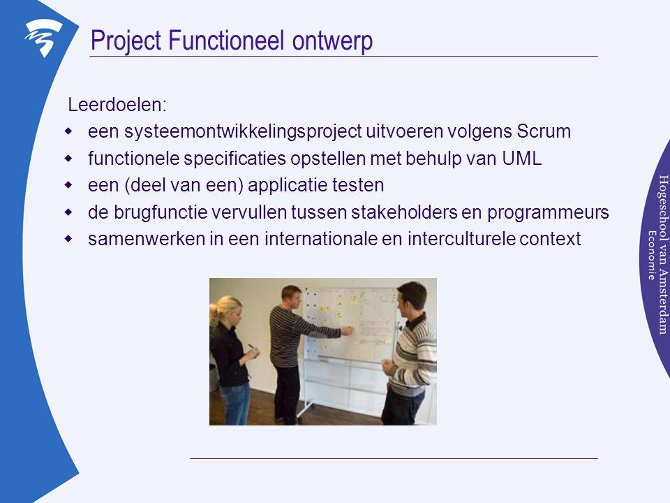 Project Functioneel ontwerp Leerdoelen:  een systeemontwikkelingsproject uitvoeren volgens Scrum  functionele specificaties opstellen met behulp van UML  een (deel van een) applicatie testen  de brugfunctie vervullen tussen stakeholders en programmeurs  samenwerken in een internationale en interculturele context