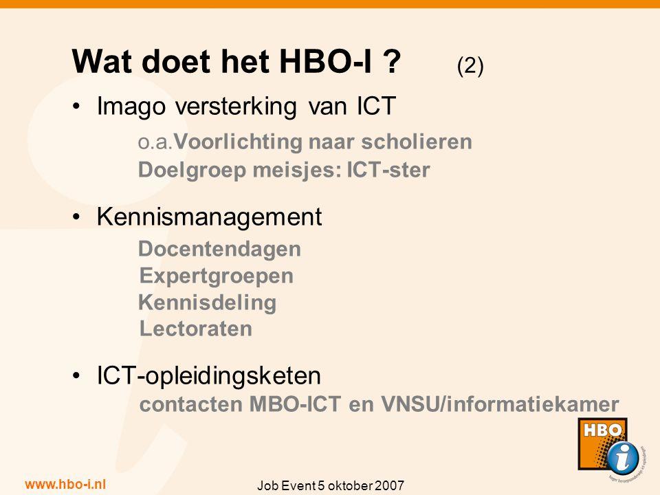 www.hbo-i.nl Job Event 5 oktober 2007 Imago versterking van ICT o.a.Voorlichting naar scholieren Doelgroep meisjes: ICT-ster Kennismanagement Docentendagen Expertgroepen Kennisdeling Lectoraten ICT-opleidingsketen contacten MBO-ICT en VNSU/informatiekamer Wat doet het HBO-I .