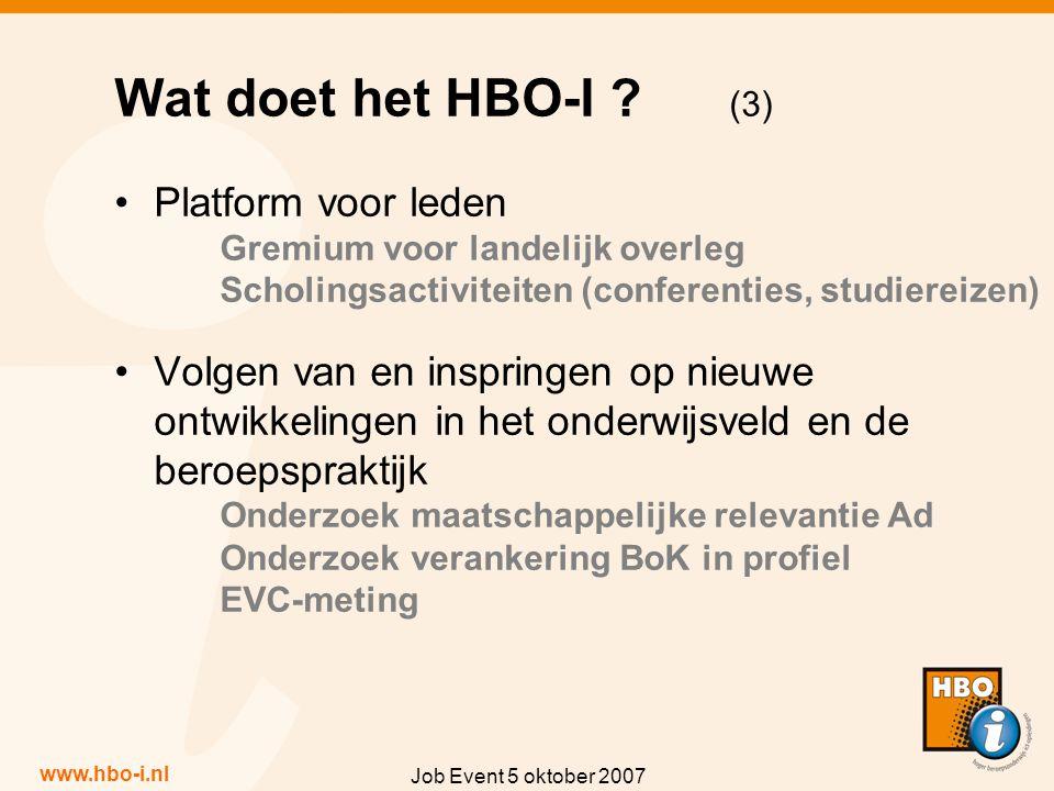 www.hbo-i.nl Job Event 5 oktober 2007 Platform voor leden Gremium voor landelijk overleg Scholingsactiviteiten (conferenties, studiereizen) Volgen van en inspringen op nieuwe ontwikkelingen in het onderwijsveld en de beroepspraktijk Onderzoek maatschappelijke relevantie Ad Onderzoek verankering BoK in profiel EVC-meting Wat doet het HBO-I .