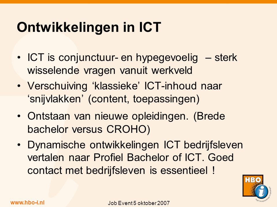 www.hbo-i.nl Job Event 5 oktober 2007 Ontwikkelingen in ICT ICT is conjunctuur- en hypegevoelig – sterk wisselende vragen vanuit werkveld Verschuiving 'klassieke' ICT-inhoud naar 'snijvlakken' (content, toepassingen) Ontstaan van nieuwe opleidingen.
