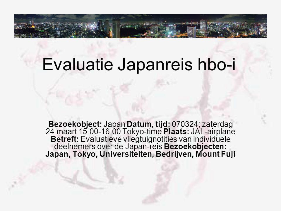 Evaluatie Japanreis hbo-i Bezoekobject: Japan Datum, tijd: 070324; zaterdag 24 maart 15.00-16.00 Tokyo-time Plaats: JAL-airplane Betreft: Evaluatieve vliegtuignotities van individuele deelnemers over de Japan-reis Bezoekobjecten: Japan, Tokyo, Universiteiten, Bedrijven, Mount Fuji