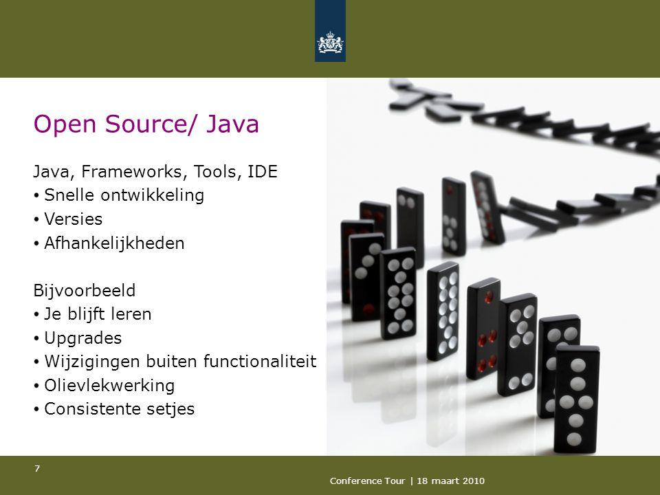 Conference Tour | 18 maart 2010 7 Open Source/ Java Java, Frameworks, Tools, IDE Snelle ontwikkeling Versies Afhankelijkheden Bijvoorbeeld Je blijft leren Upgrades Wijzigingen buiten functionaliteit Olievlekwerking Consistente setjes