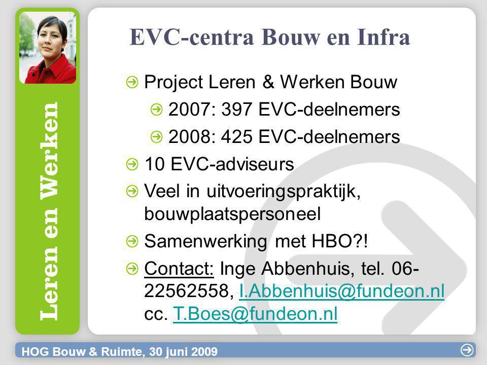 HOG Bouw & Ruimte, 30 juni 2009 EVC-centra Bouw en Infra Project Leren & Werken Bouw 2007: 397 EVC-deelnemers 2008: 425 EVC-deelnemers 10 EVC-adviseurs Veel in uitvoeringspraktijk, bouwplaatspersoneel Samenwerking met HBO .