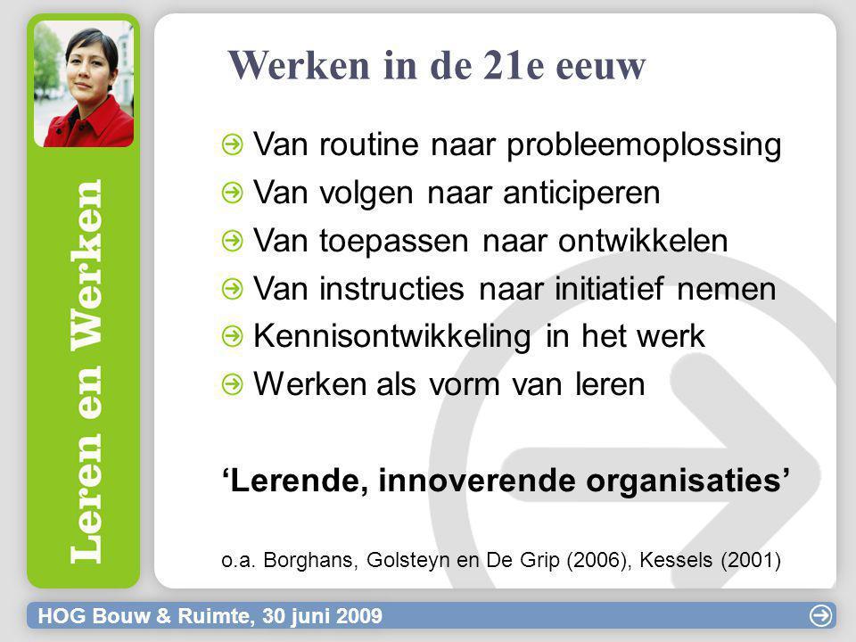 HOG Bouw & Ruimte, 30 juni 2009 Werken in de 21e eeuw Van routine naar probleemoplossing Van volgen naar anticiperen Van toepassen naar ontwikkelen Van instructies naar initiatief nemen Kennisontwikkeling in het werk Werken als vorm van leren 'Lerende, innoverende organisaties' o.a.