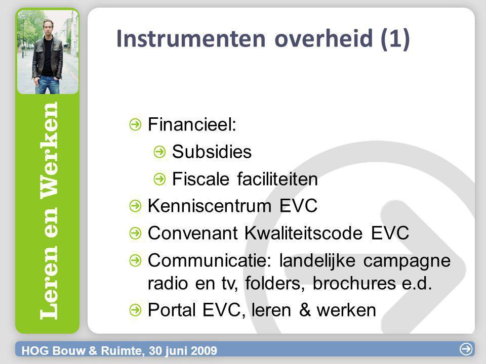 HOG Bouw & Ruimte, 30 juni 2009 Instrumenten overheid (1) Financieel: Subsidies Fiscale faciliteiten Kenniscentrum EVC Convenant Kwaliteitscode EVC Communicatie: landelijke campagne radio en tv, folders, brochures e.d.