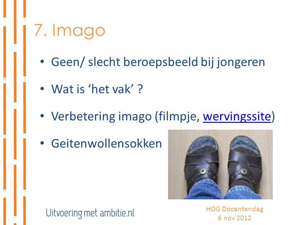 7. Imago Geen/ slecht beroepsbeeld bij jongeren Wat is 'het vak' ? Verbetering imago (filmpje, wervingssite)wervingssite Geitenwollensokken HOG Docent