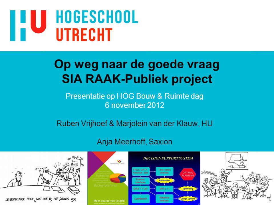 Op weg naar de goede vraag SIA RAAK-Publiek project Presentatie op HOG Bouw & Ruimte dag 6 november 2012 Ruben Vrijhoef & Marjolein van der Klauw, HU