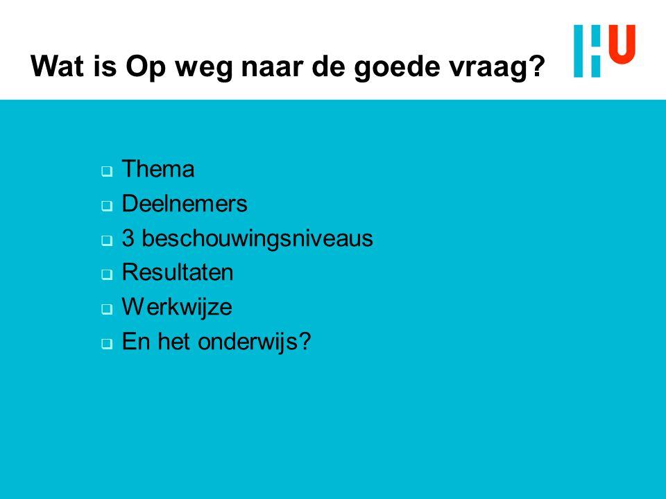 Wat is Op weg naar de goede vraag?  Thema  Deelnemers  3 beschouwingsniveaus  Resultaten  Werkwijze  En het onderwijs?