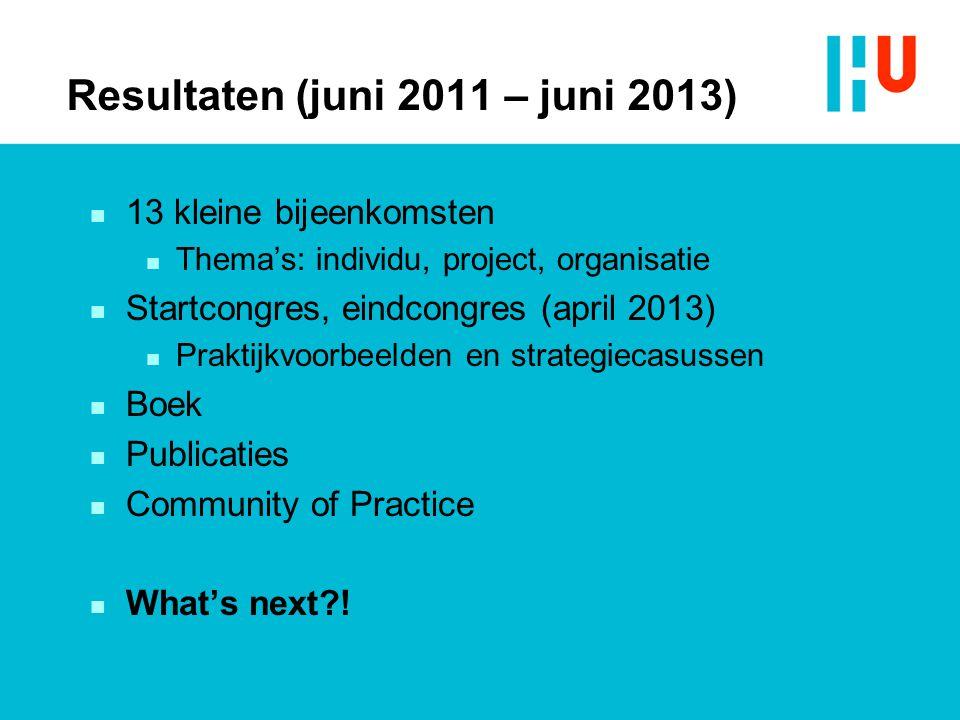 Resultaten (juni 2011 – juni 2013) n 13 kleine bijeenkomsten n Thema's: individu, project, organisatie n Startcongres, eindcongres (april 2013) n Prak