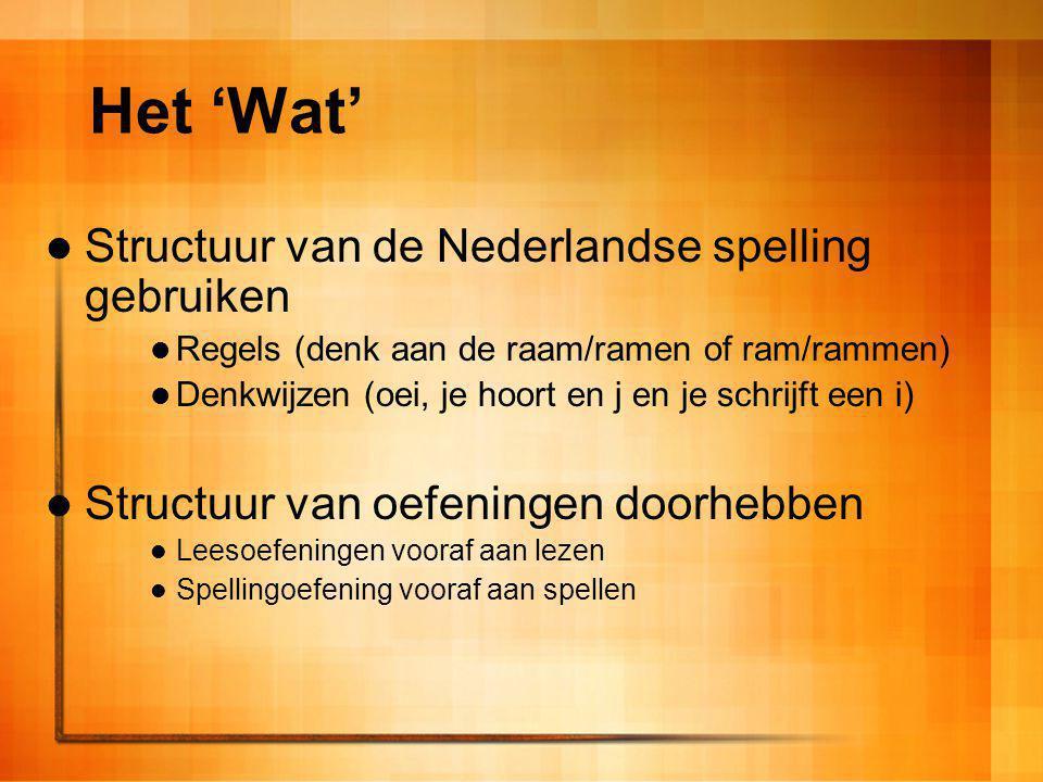 Het 'Wat' Structuur van de Nederlandse spelling gebruiken Regels (denk aan de raam/ramen of ram/rammen) Denkwijzen (oei, je hoort en j en je schrijft
