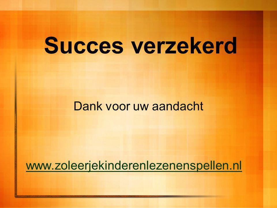 Succes verzekerd Dank voor uw aandacht www.zoleerjekinderenlezenenspellen.nl