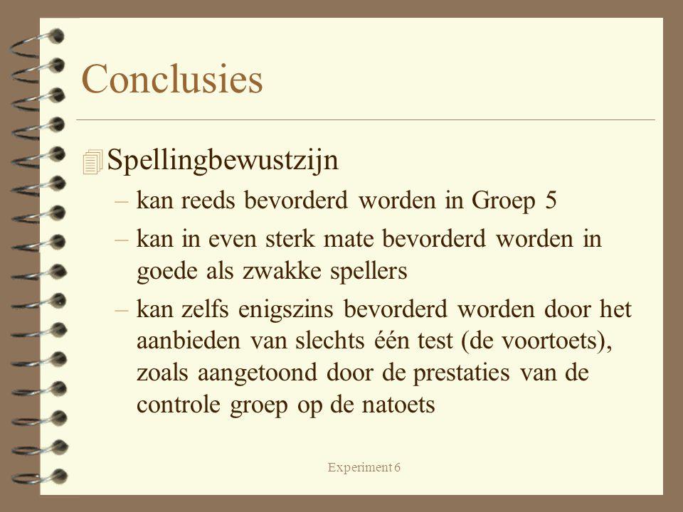 Experiment 6 Conclusies 4 Spellingbewustzijn –kan reeds bevorderd worden in Groep 5 –kan in even sterk mate bevorderd worden in goede als zwakke spellers –kan zelfs enigszins bevorderd worden door het aanbieden van slechts één test (de voortoets), zoals aangetoond door de prestaties van de controle groep op de natoets