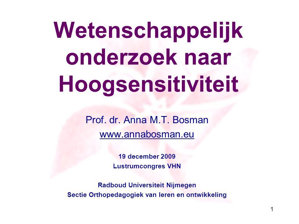 Wetenschappelijk onderzoek naar Hoogsensitiviteit Prof. dr. Anna M.T. Bosman www.annabosman.eu 19 december 2009 Lustrumcongres VHN Radboud Universitei