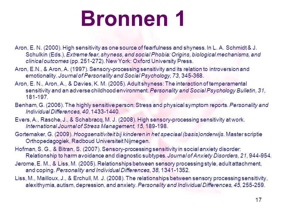 Bronnen 1 Aron, E. N. (2000). High sensitivity as one source of fearfulness and shyness. In L. A. Schmidt & J. Schulkin (Eds.), Extreme fear, shyness,