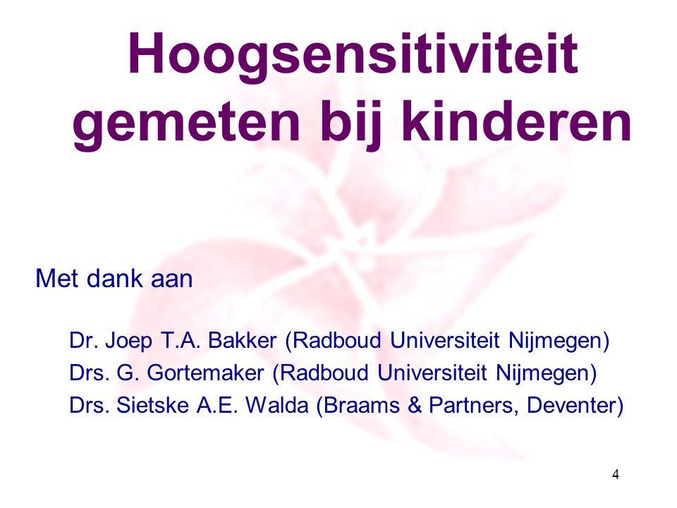 Hoogsensitiviteit gemeten bij kinderen Met dank aan Dr. Joep T.A. Bakker (Radboud Universiteit Nijmegen) Drs. G. Gortemaker (Radboud Universiteit Nijm