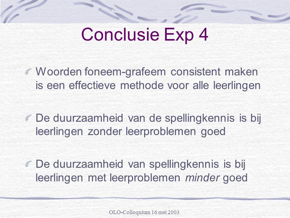 OLO-Colloquium 16 mei 2003 Conclusie Exp 4 Woorden foneem-grafeem consistent maken is een effectieve methode voor alle leerlingen De duurzaamheid van