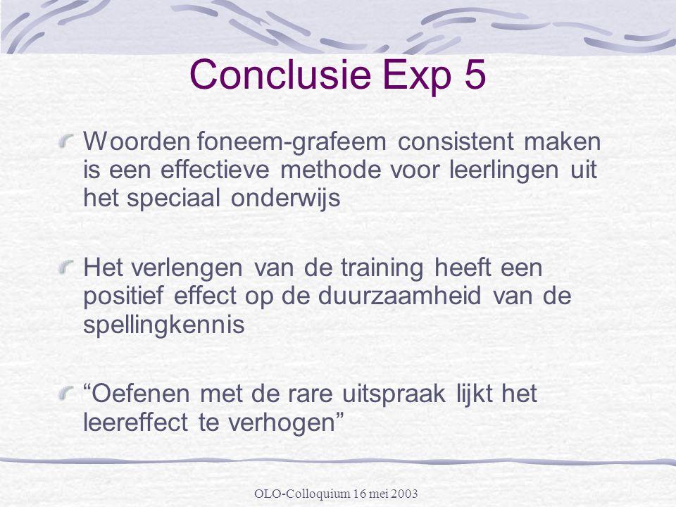 OLO-Colloquium 16 mei 2003 Conclusie Exp 5 Woorden foneem-grafeem consistent maken is een effectieve methode voor leerlingen uit het speciaal onderwij