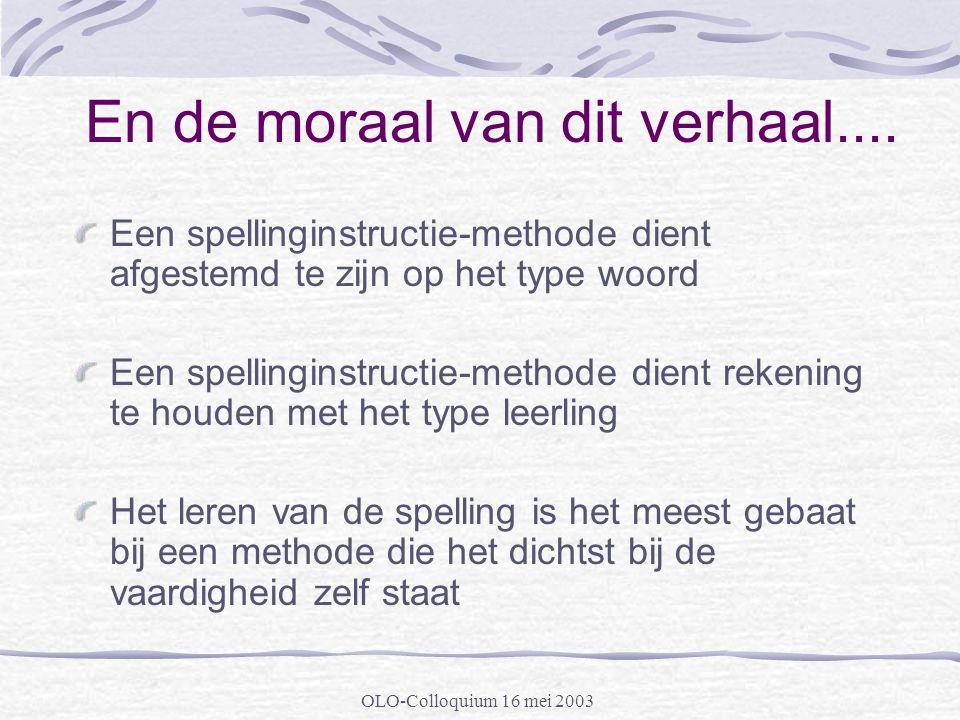 OLO-Colloquium 16 mei 2003 En de moraal van dit verhaal.... Een spellinginstructie-methode dient afgestemd te zijn op het type woord Een spellinginstr