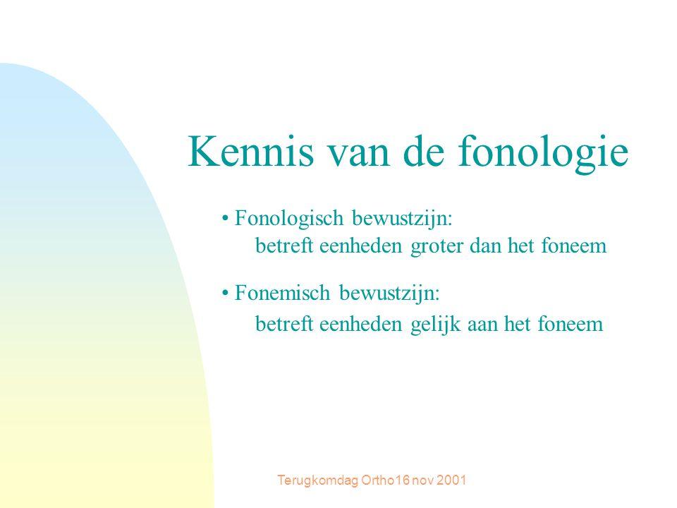 Terugkomdag Ortho16 nov 2001 Kennis van de fonologie Fonologisch bewustzijn: betreft eenheden groter dan het foneem Fonemisch bewustzijn: betreft eenheden gelijk aan het foneem