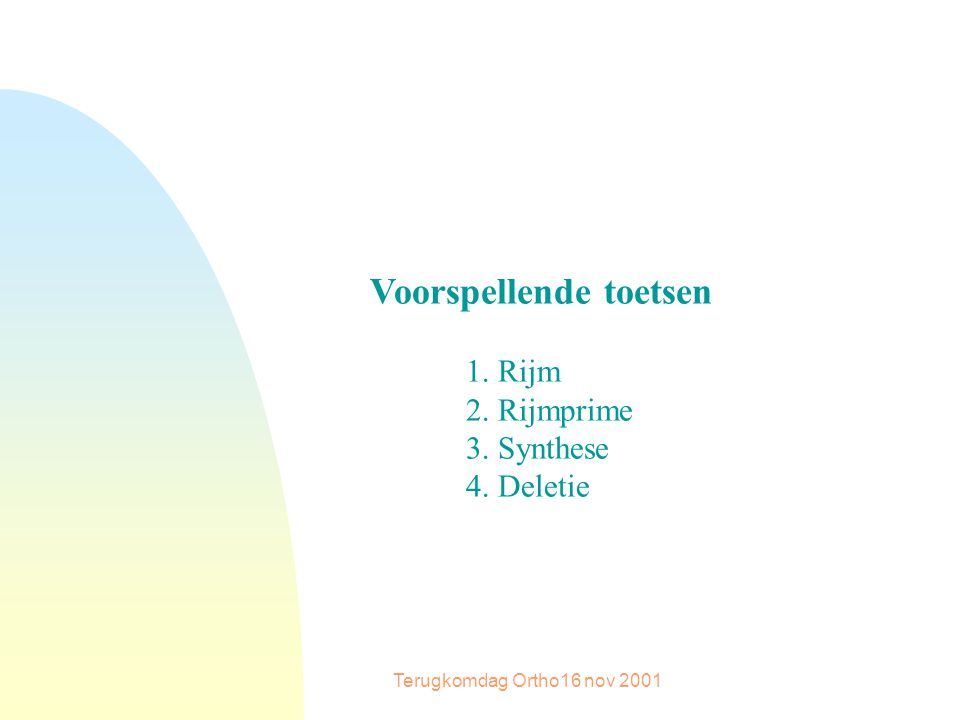Terugkomdag Ortho16 nov 2001 Voorspellende toetsen 1. Rijm 2. Rijmprime 3. Synthese 4. Deletie