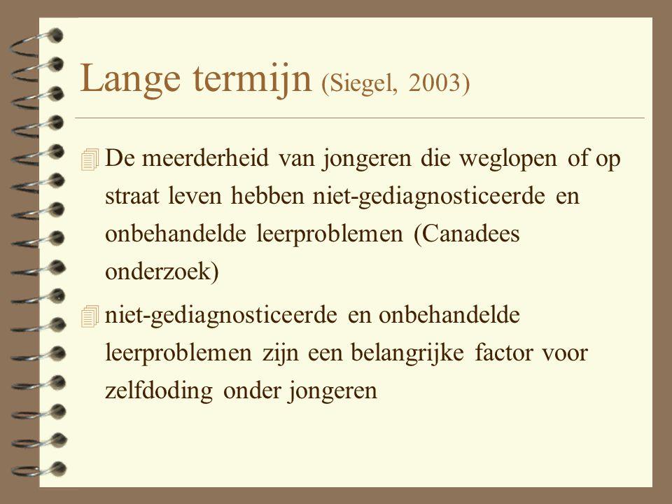 Lange termijn (Siegel, 2003) 4 De meerderheid van jongeren die weglopen of op straat leven hebben niet-gediagnosticeerde en onbehandelde leerproblemen