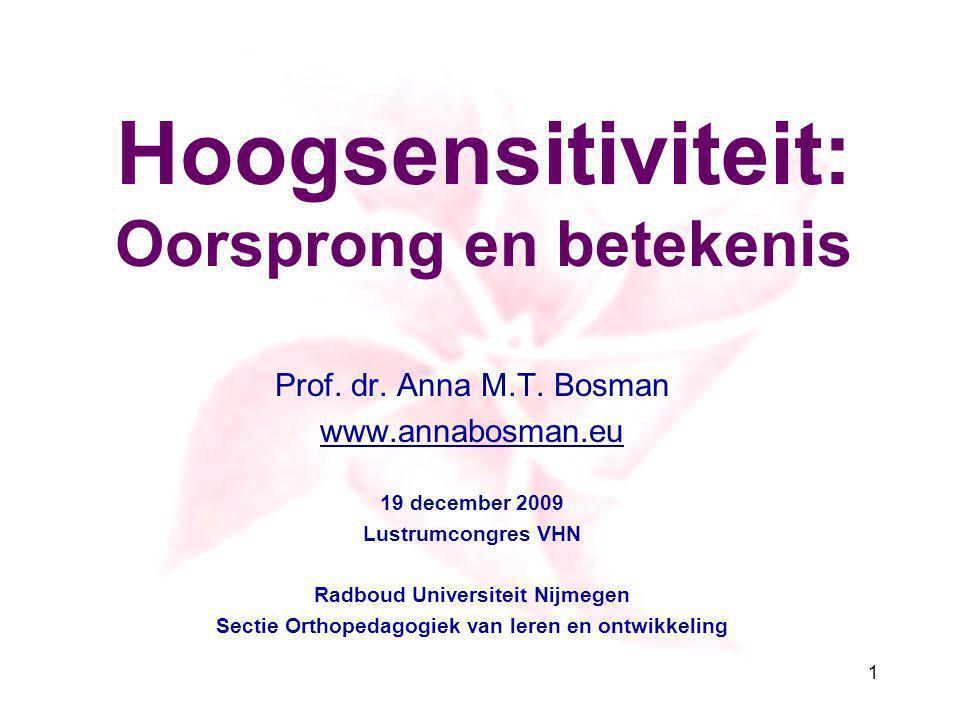 Hoogsensitiviteit: Oorsprong en betekenis Prof. dr. Anna M.T. Bosman www.annabosman.eu 19 december 2009 Lustrumcongres VHN Radboud Universiteit Nijmeg