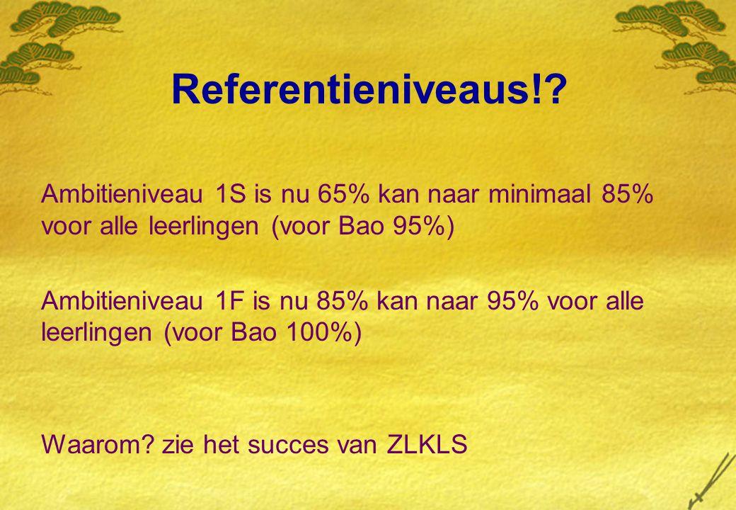 Referentieniveaus!? Ambitieniveau 1S is nu 65% kan naar minimaal 85% voor alle leerlingen (voor Bao 95%) Ambitieniveau 1F is nu 85% kan naar 95% voor