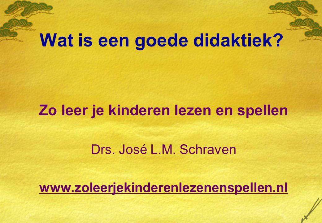Wat is een goede didaktiek? Zo leer je kinderen lezen en spellen Drs. José L.M. Schraven www.zoleerjekinderenlezenenspellen.nl