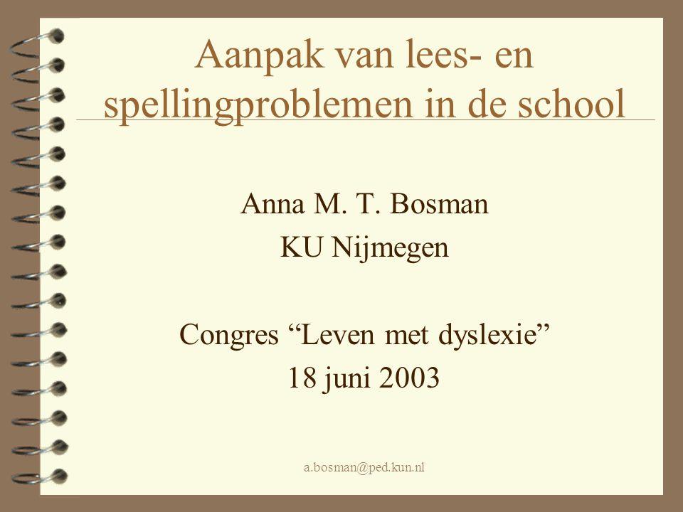 a.bosman@ped.kun.nl In deze lezing zal aan bod komen 4 Wat belangrijk is –in een leesbehandeling –in een spellingbehandeling 4 Onbewezen stelling: lees- en spelling- problemen in Groep 3 dienen zonder uitstel en onmiddellijk te worden aangepakt