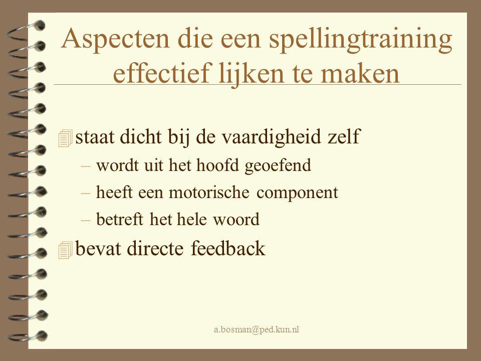 a.bosman@ped.kun.nl Aspecten die een spellingtraining effectief lijken te maken 4 staat dicht bij de vaardigheid zelf –wordt uit het hoofd geoefend –h