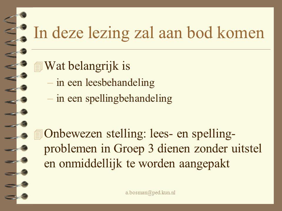 a.bosman@ped.kun.nl In deze lezing zal aan bod komen 4 Wat belangrijk is –in een leesbehandeling –in een spellingbehandeling 4 Onbewezen stelling: lee