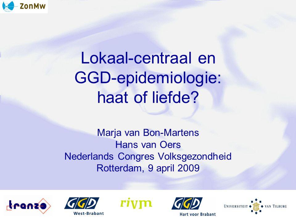 Lokaal-centraal en GGD-epidemiologie: haat of liefde? Marja van Bon-Martens Hans van Oers Nederlands Congres Volksgezondheid Rotterdam, 9 april 2009
