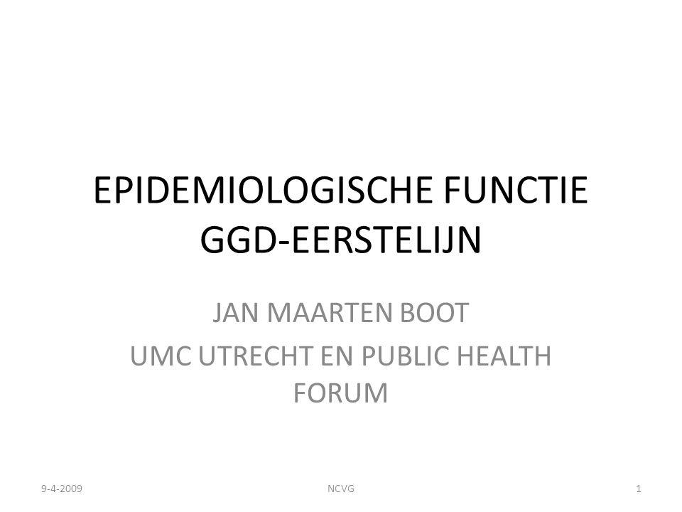 EPIDEMIOLOGISCHE FUNCTIE GGD-EERSTELIJN JAN MAARTEN BOOT UMC UTRECHT EN PUBLIC HEALTH FORUM 9-4-20091NCVG