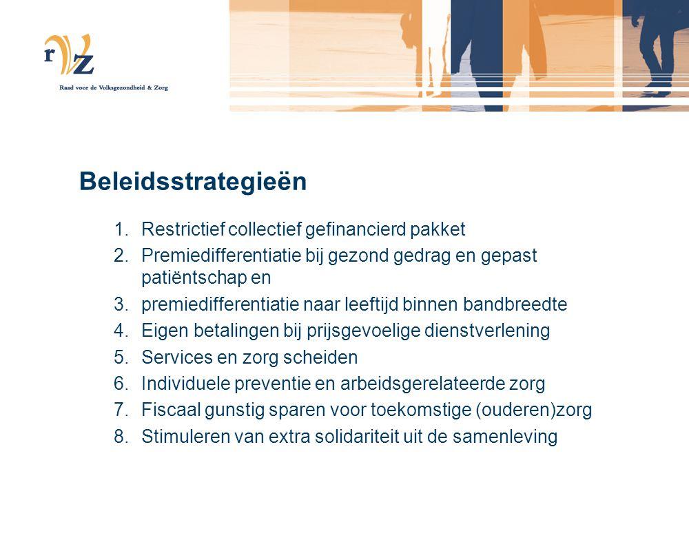 Beleidsstrategieën 1.Restrictief collectief gefinancierd pakket 2.Premiedifferentiatie bij gezond gedrag en gepast patiëntschap en 3.premiedifferentiatie naar leeftijd binnen bandbreedte 4.Eigen betalingen bij prijsgevoelige dienstverlening 5.Services en zorg scheiden 6.Individuele preventie en arbeidsgerelateerde zorg 7.Fiscaal gunstig sparen voor toekomstige (ouderen)zorg 8.Stimuleren van extra solidariteit uit de samenleving