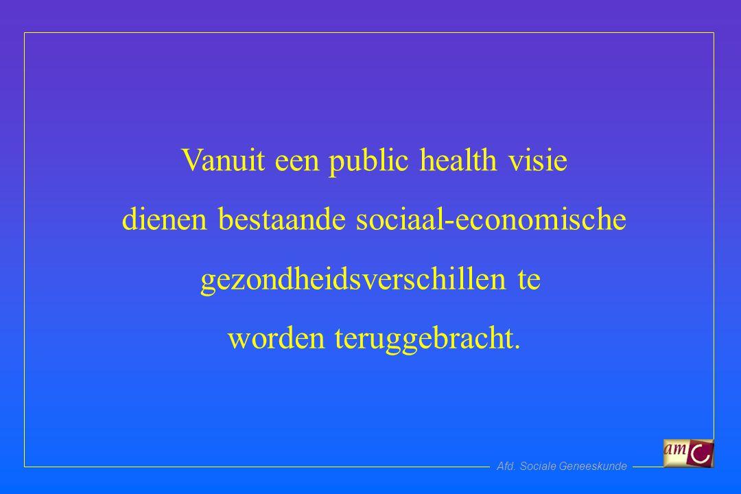 Afd. Sociale Geneeskunde Vanuit een public health visie dienen bestaande sociaal-economische gezondheidsverschillen te worden teruggebracht.