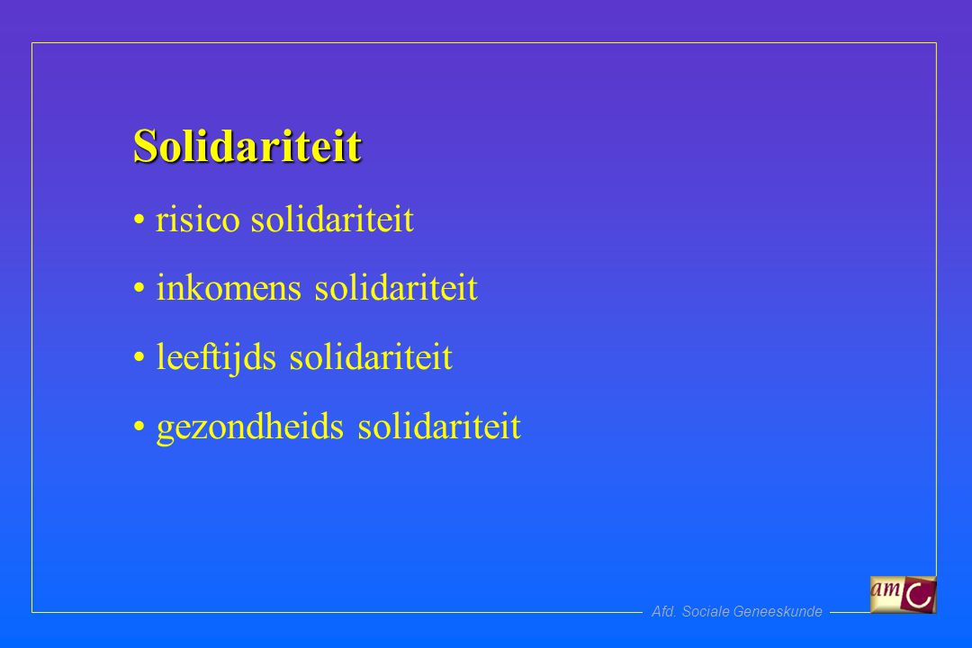 Afd. Sociale Geneeskunde Solidariteit risico solidariteit inkomens solidariteit leeftijds solidariteit gezondheids solidariteit