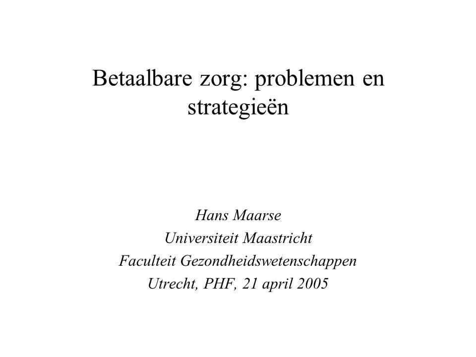 Betaalbare zorg: problemen en strategieën Hans Maarse Universiteit Maastricht Faculteit Gezondheidswetenschappen Utrecht, PHF, 21 april 2005