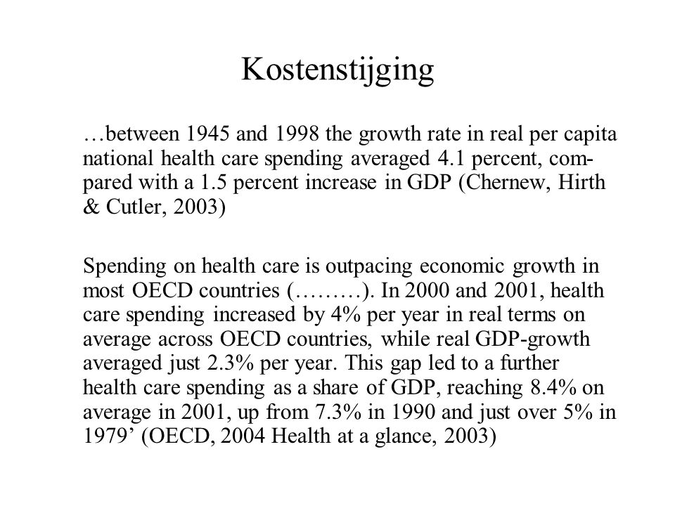 Kostenstijging …between 1945 and 1998 the growth rate in real per capita national health care spending averaged 4.1 percent, com- pared with a 1.5 percent increase in GDP (Chernew, Hirth & Cutler, 2003) Spending on health care is outpacing economic growth in most OECD countries (………).