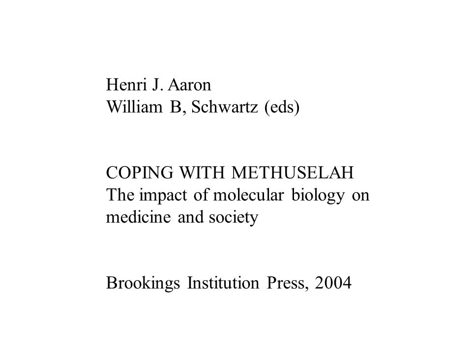 Henri J. Aaron William B, Schwartz (eds) COPING WITH METHUSELAH The impact of molecular biology on medicine and society Brookings Institution Press, 2