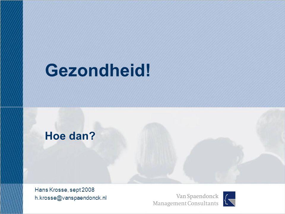 Gezondheid! Hoe dan? Hans Krosse, sept 2008 h.krosse@vanspaendonck.nl