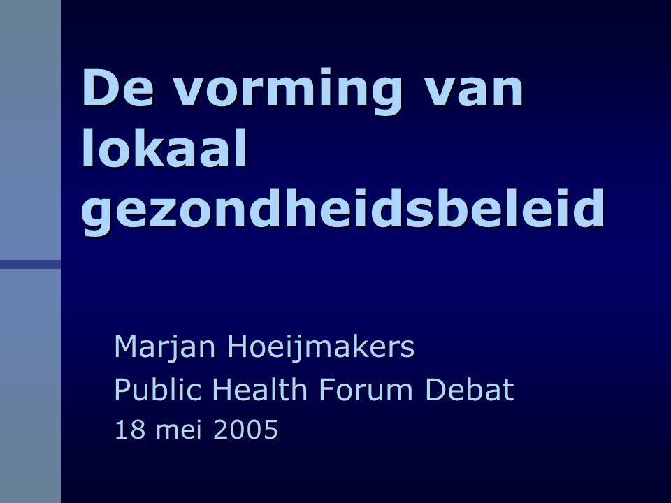 De vorming van lokaal gezondheidsbeleid Marjan Hoeijmakers Public Health Forum Debat 18 mei 2005