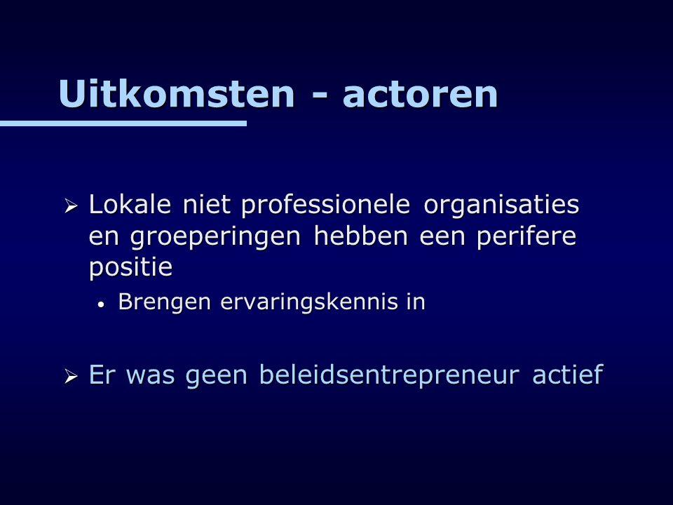 Uitkomsten - actoren  Lokale niet professionele organisaties en groeperingen hebben een perifere positie Brengen ervaringskennis in Brengen ervarings