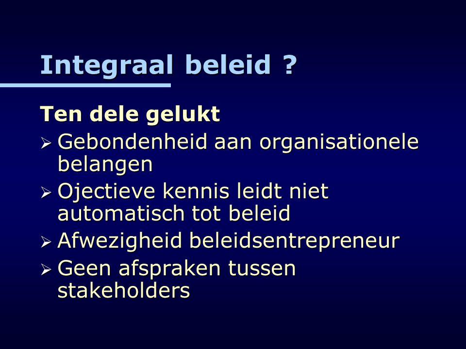 Integraal beleid ? Ten dele gelukt  Gebondenheid aan organisationele belangen  Ojectieve kennis leidt niet automatisch tot beleid  Afwezigheid bele
