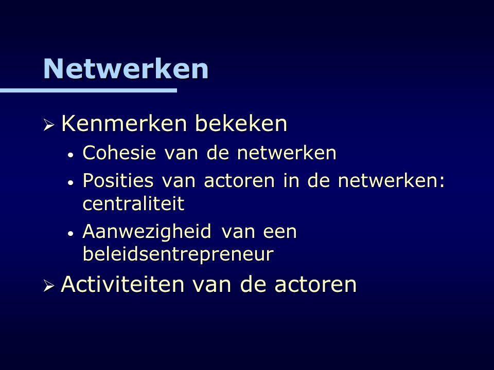 Netwerken  Kenmerken bekeken Cohesie van de netwerken Cohesie van de netwerken Posities van actoren in de netwerken: centraliteit Posities van actore