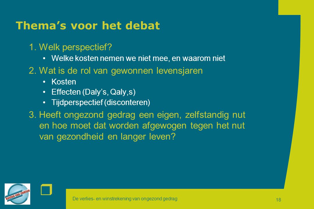 De verlies- en winstrekening van ongezond gedrag r 18 Thema's voor het debat 1. Welk perspectief? Welke kosten nemen we niet mee, en waarom niet 2. Wa