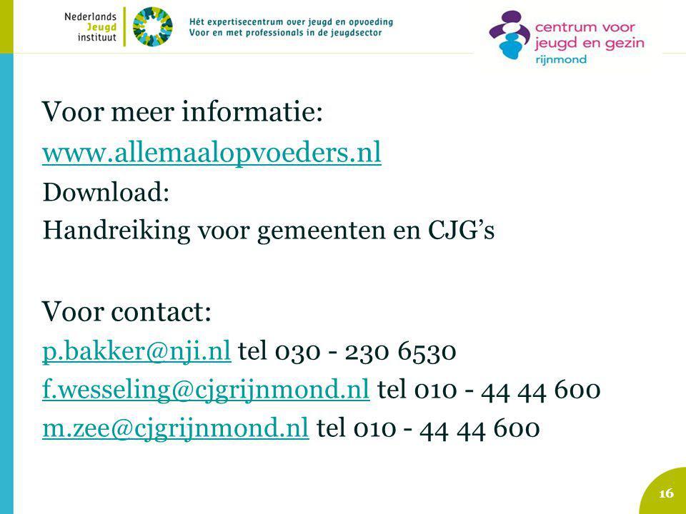 Voor meer informatie: www.allemaalopvoeders.nl Download: Handreiking voor gemeenten en CJG's Voor contact: p.bakker@nji.nlp.bakker@nji.nl tel 030 - 230 6530 f.wesseling@cjgrijnmond.nlf.wesseling@cjgrijnmond.nl tel 010 - 44 44 600 m.zee@cjgrijnmond.nlm.zee@cjgrijnmond.nl tel 010 - 44 44 600 16
