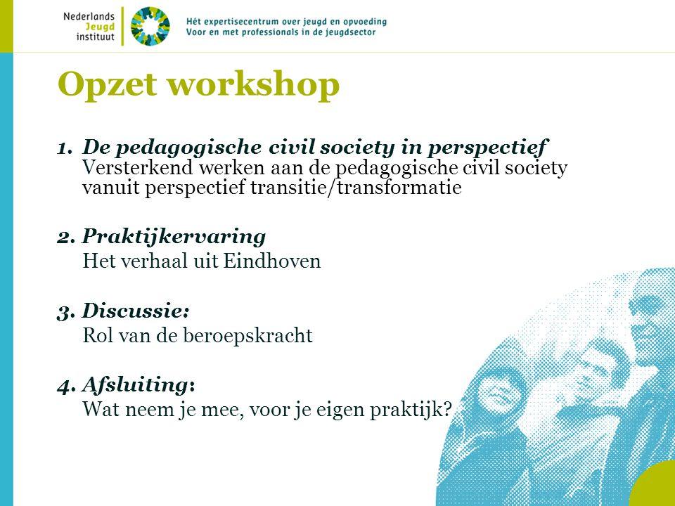 Opzet workshop 1.De pedagogische civil society in perspectief Versterkend werken aan de pedagogische civil society vanuit perspectief transitie/transf